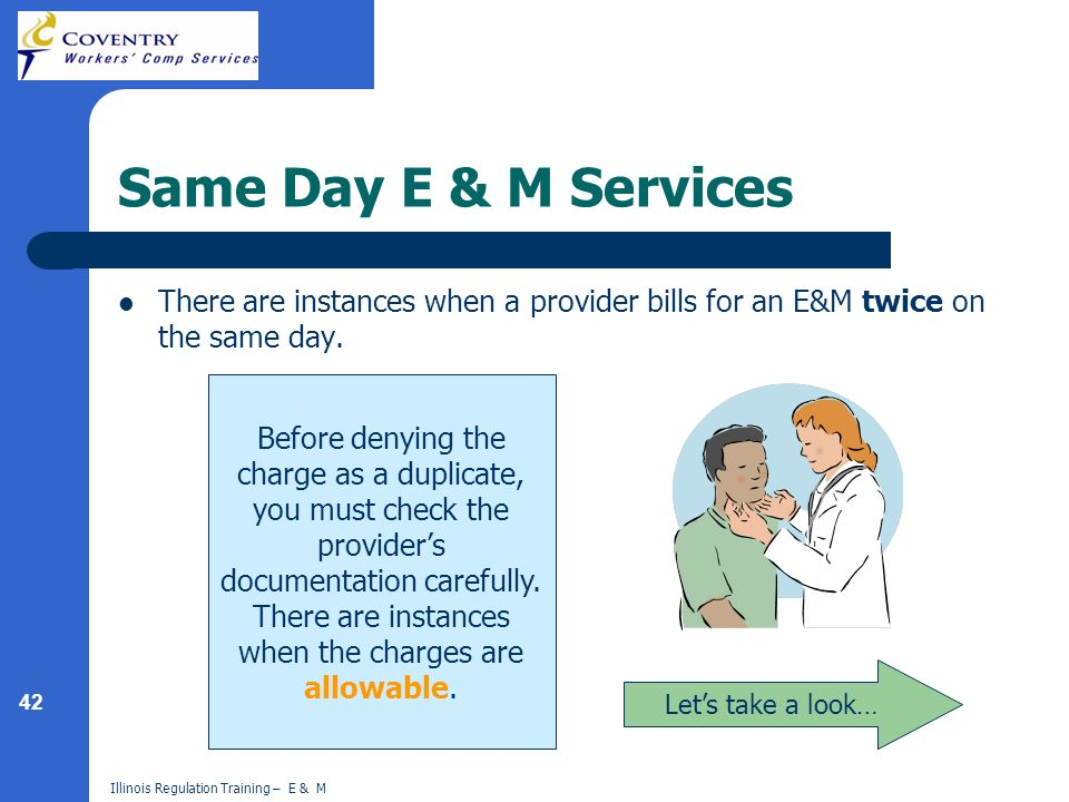 42 Illinois Regulation Training – E & M Same Day E & M Services There are instances when a provider bills for an E&M twice on the same day.