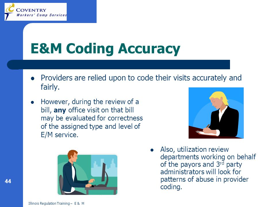 44 Illinois Regulation Training – E & M E&M Coding Accuracy Providers are relied upon to code their visits accurately and fairly. However, during the