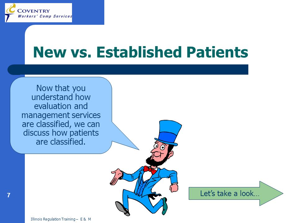 7 Illinois Regulation Training – E & M New vs. Established Patients Lets take a look… Now that you understand how evaluation and management services a