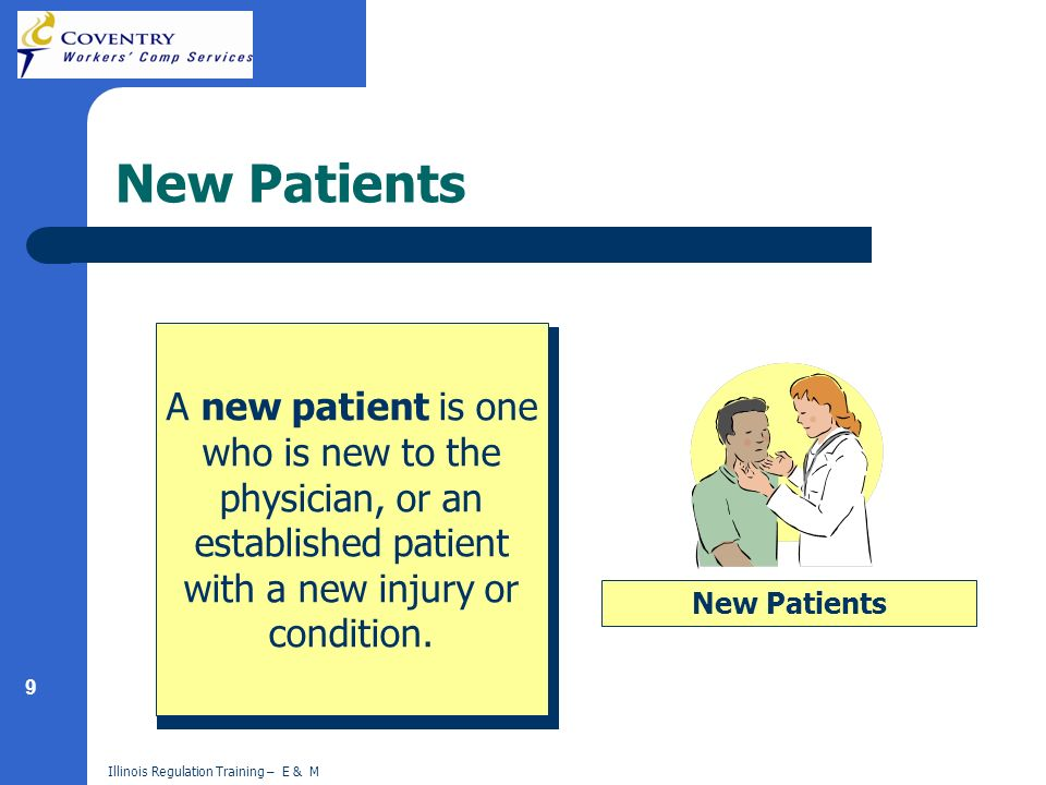9 Illinois Regulation Training – E & M New Patients A new patient is one who is new to the physician, or an established patient with a new injury or condition.
