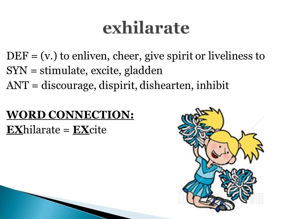 DEF = (v.) to enliven, cheer, give spirit or liveliness to SYN = stimulate, excite, gladden ANT = discourage, dispirit, dishearten, inhibit WORD CONNE