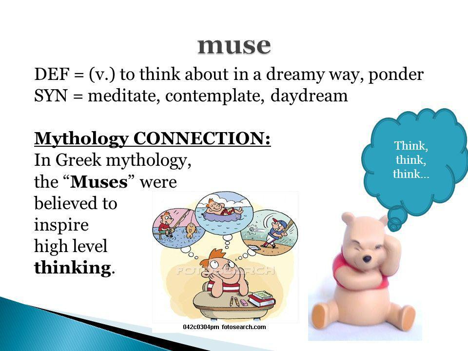DEF = (v.) to think about in a dreamy way, ponder SYN = meditate, contemplate, daydream Mythology CONNECTION: In Greek mythology, the Muses were belie
