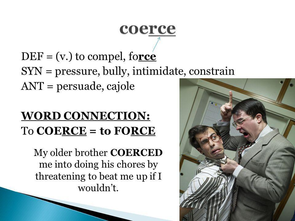DEF = (v.) to compel, force SYN = pressure, bully, intimidate, constrain ANT = persuade, cajole WORD CONNECTION: To COERCE = to FORCE My older brother