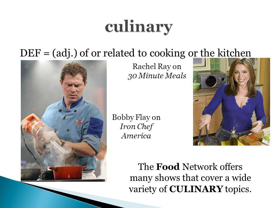 DEF = (adj.) of or related to cooking or the kitchen The Food Network offers many shows that cover a wide variety of CULINARY topics. Bobby Flay on Ir
