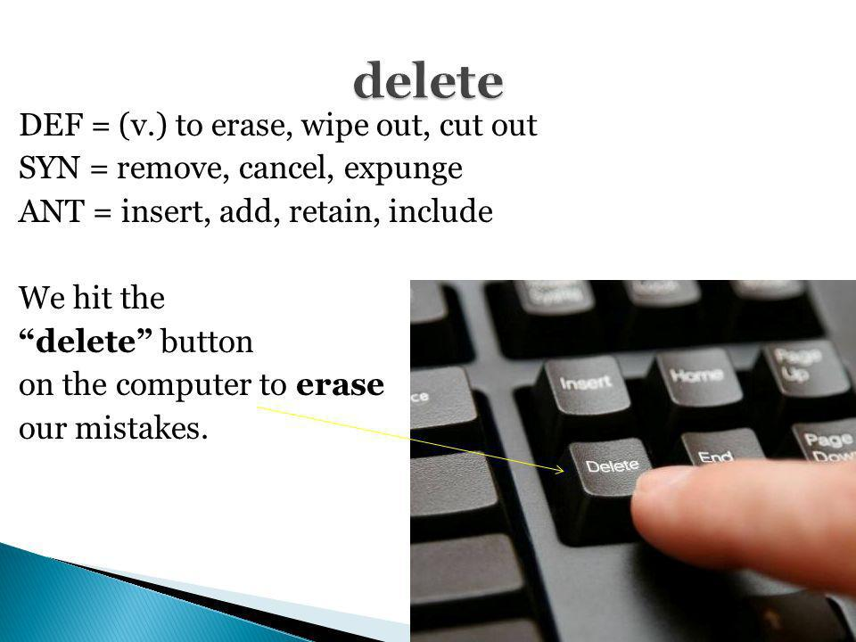 DEF = (v.) to erase, wipe out, cut out SYN = remove, cancel, expunge ANT = insert, add, retain, include We hit the delete button on the computer to er