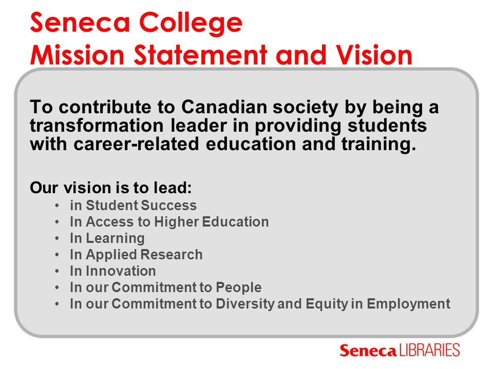 Seneca Libraries Draft Mission Statement Seneca Libraries Information Literacy goals are dedicated to providing Senecans with information literacy competencies to serve as a foundation for career success and life-long learning, in accordance with Seneca College s mission.information literacy competencies Our information literacy program will include teaching information- seeking skills appropriate for individual levels of scholarship, enabling students to develop abilities that recognize when information is needed and have the ability to locate, evaluate, and use effectively the needed information.