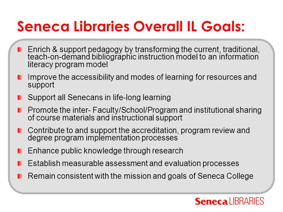 Seneca Libraries Justification More services & greater integration Improved awareness of our resources Improved access to our resources Customizability Greater efficiency Demand for sound pedagogy Librarians excel at collaboration Environmental need to enhance skill sets Provision of successful lifelong learning skills