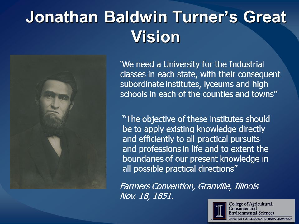 Jonathan Baldwin Turners Great Vision We need a University for the Industrial classes in each state, with their consequent subordinate institutes, lyceums and high schools in each of the counties and towns The objective of these institutes should be to apply existing knowledge directly and efficiently to all practical pursuits and professions in life and to extent the boundaries of our present knowledge in all possible practical directions Farmers Convention, Granville, Illinois Nov.