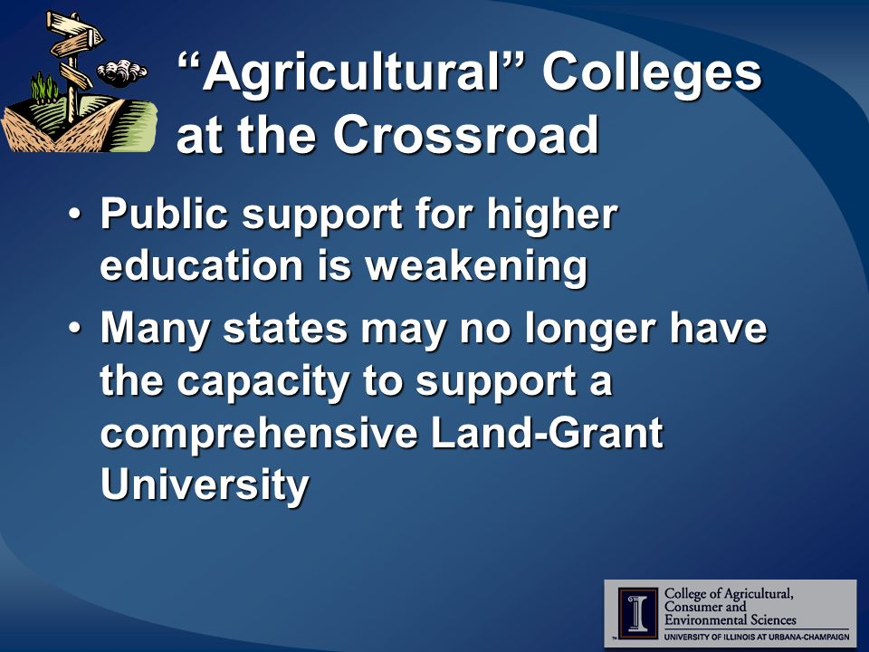 Agricultural Colleges at the Crossroad Public support for higher education is weakeningPublic support for higher education is weakening Many states may no longer have the capacity to support a comprehensive Land-Grant UniversityMany states may no longer have the capacity to support a comprehensive Land-Grant University