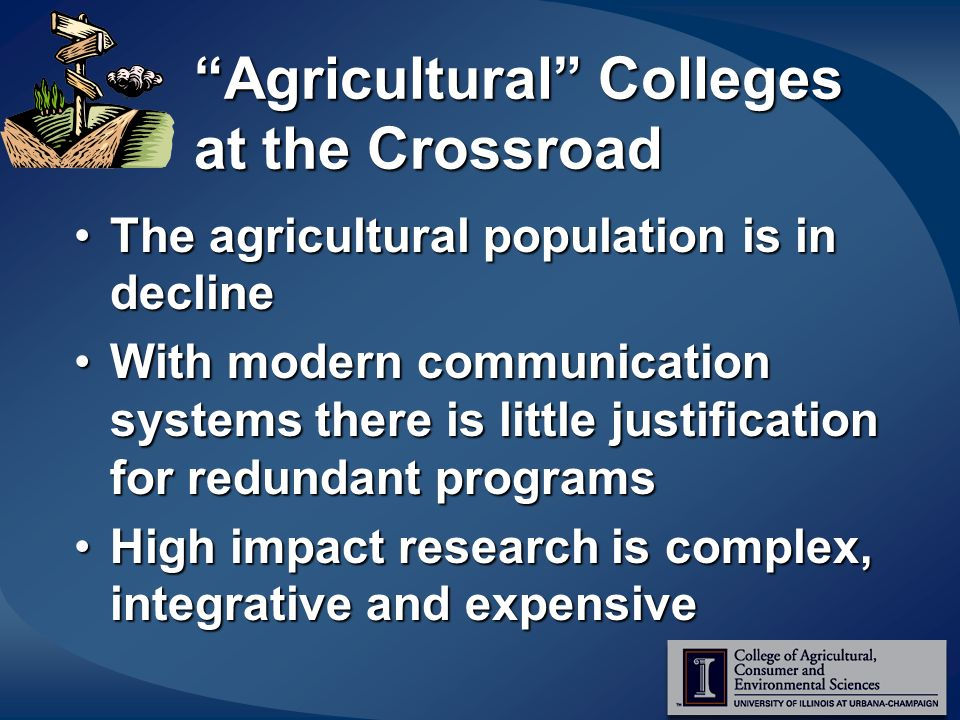 Agricultural Colleges at the Crossroad The agricultural population is in declineThe agricultural population is in decline With modern communication systems there is little justification for redundant programsWith modern communication systems there is little justification for redundant programs High impact research is complex, integrative and expensiveHigh impact research is complex, integrative and expensive
