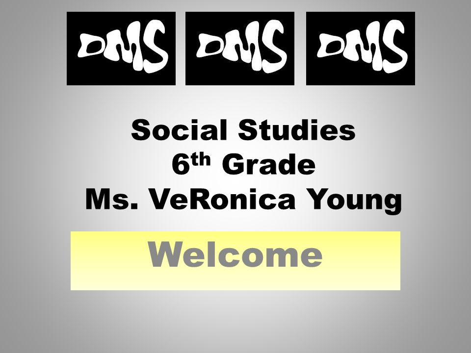 Social Studies 6 th Grade Ms. VeRonica Young Welcome