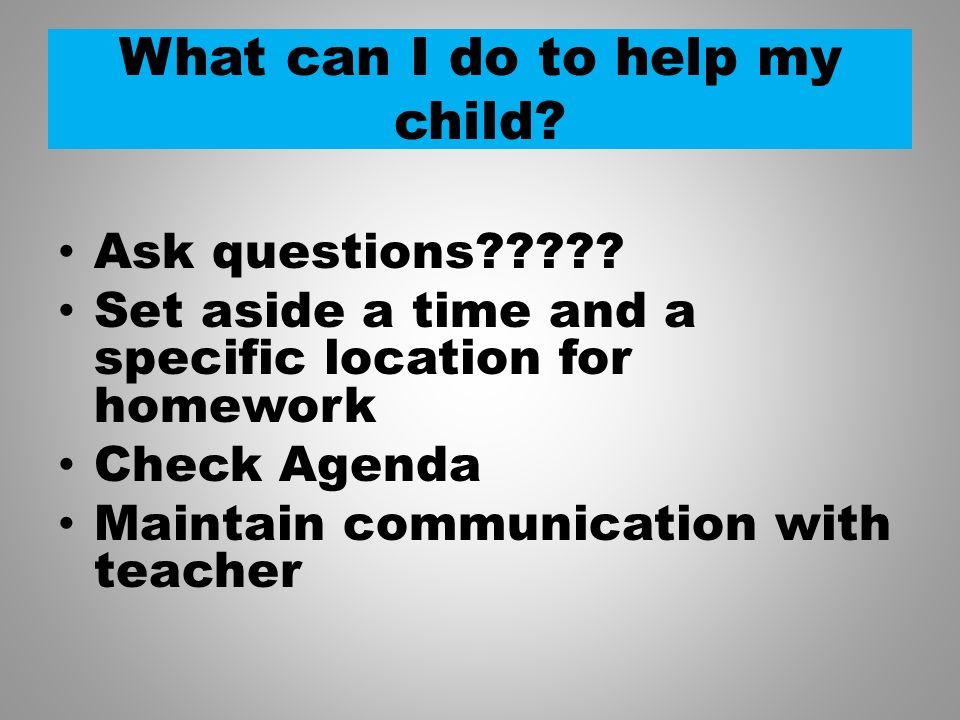 What can I do to help my child? Ask questions????? Set aside a time and a specific location for homework Check Agenda Maintain communication with teac