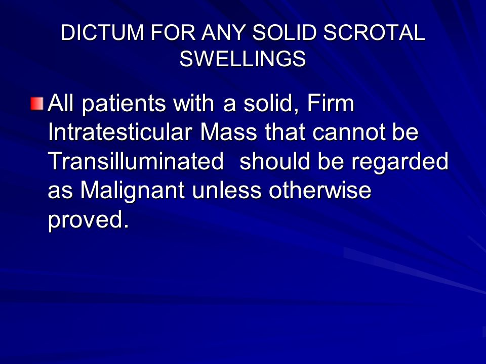 DICTUM FOR ANY SOLID SCROTAL SWELLINGS All patients with a solid, Firm Intratesticular Mass that cannot be Transilluminated should be regarded as Mali