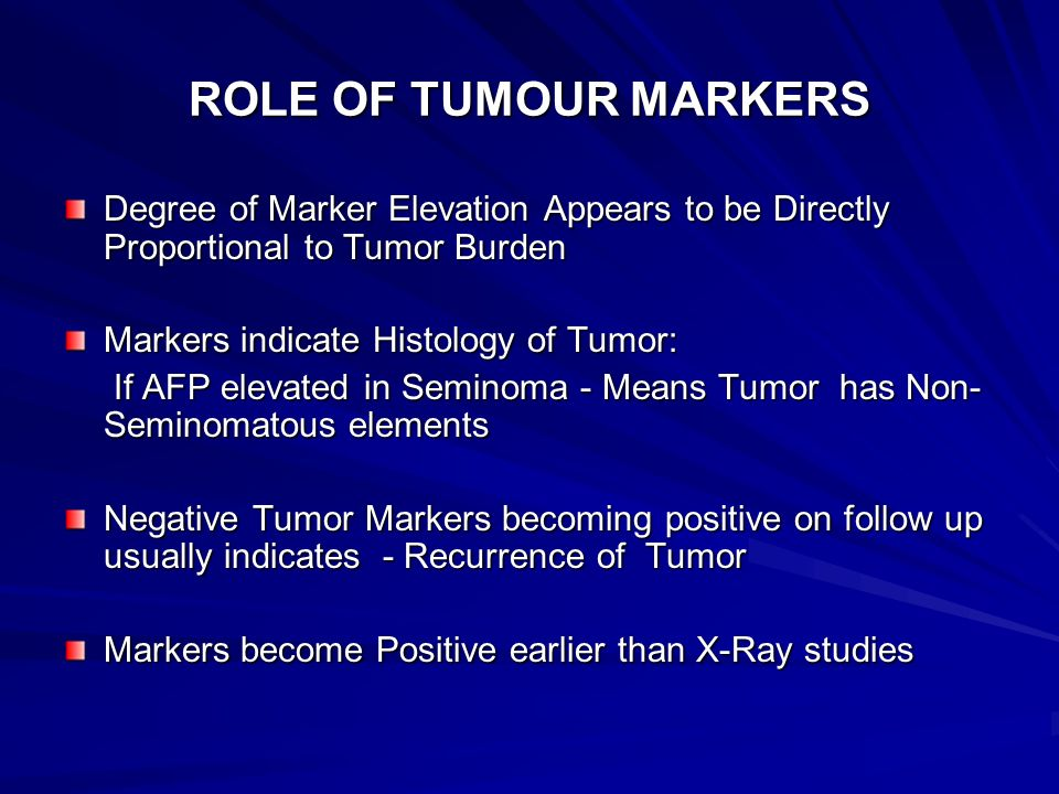 ROLE OF TUMOUR MARKERS Degree of Marker Elevation Appears to be Directly Proportional to Tumor Burden Markers indicate Histology of Tumor: If AFP elev