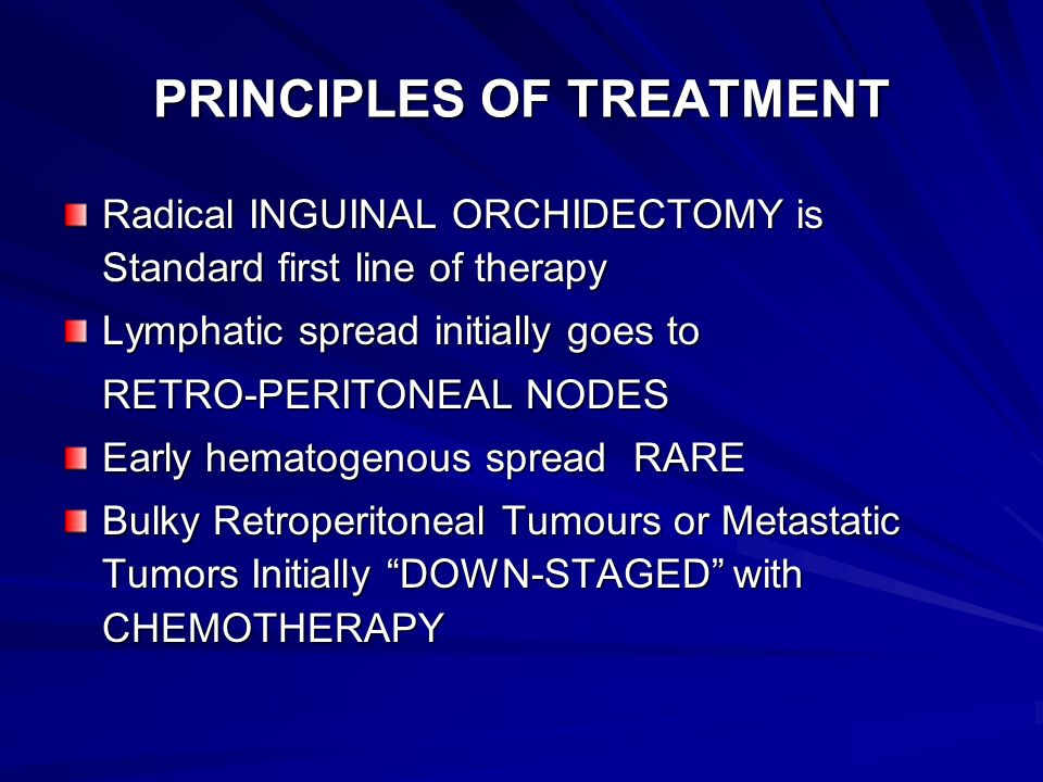 PRINCIPLES OF TREATMENT Radical INGUINAL ORCHIDECTOMY is Standard first line of therapy Lymphatic spread initially goes to RETRO-PERITONEAL NODES Earl