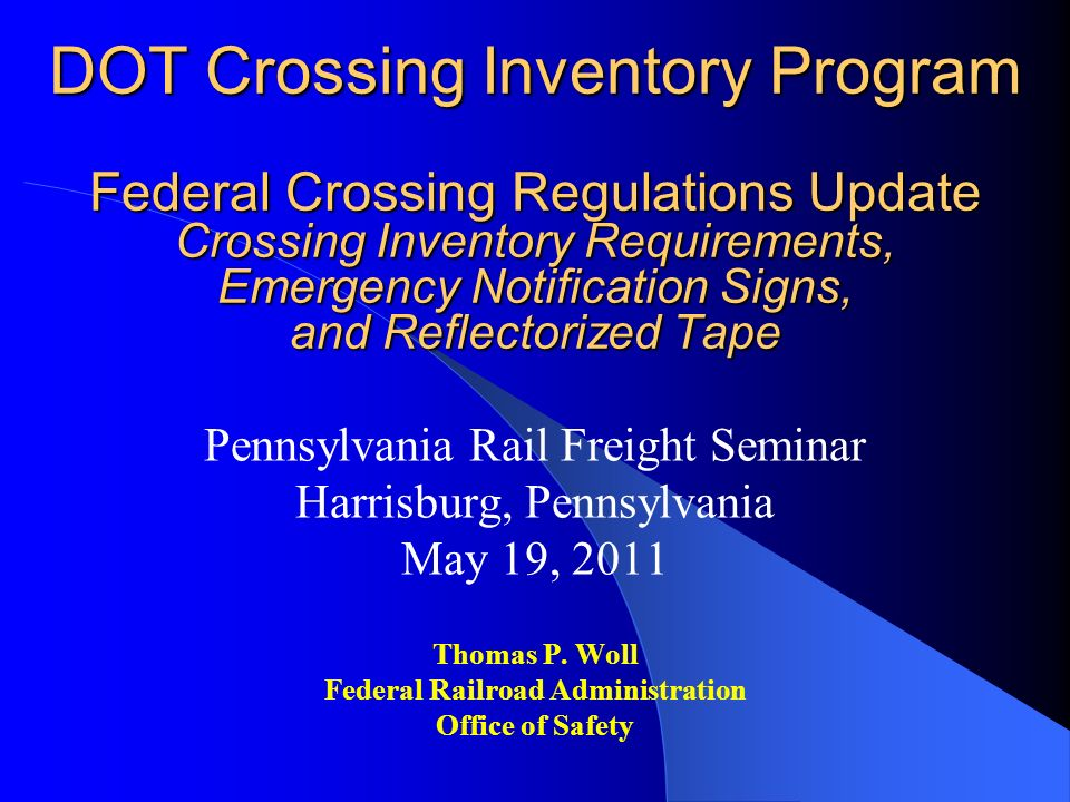 DOT Crossing Inventory Program Federal Crossing Regulations Update Crossing Inventory Requirements, Emergency Notification Signs, and Reflectorized Tape Pennsylvania Rail Freight Seminar Harrisburg, Pennsylvania May 19, 2011 Thomas P.