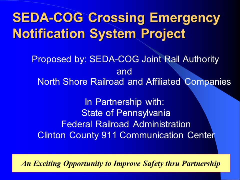 SEDA-COG Crossing Emergency Notification System Project Proposed by: SEDA-COG Joint Rail Authority and North Shore Railroad and Affiliated Companies In Partnership with: State of Pennsylvania Federal Railroad Administration Clinton County 911 Communication Center An Exciting Opportunity to Improve Safety thru Partnership