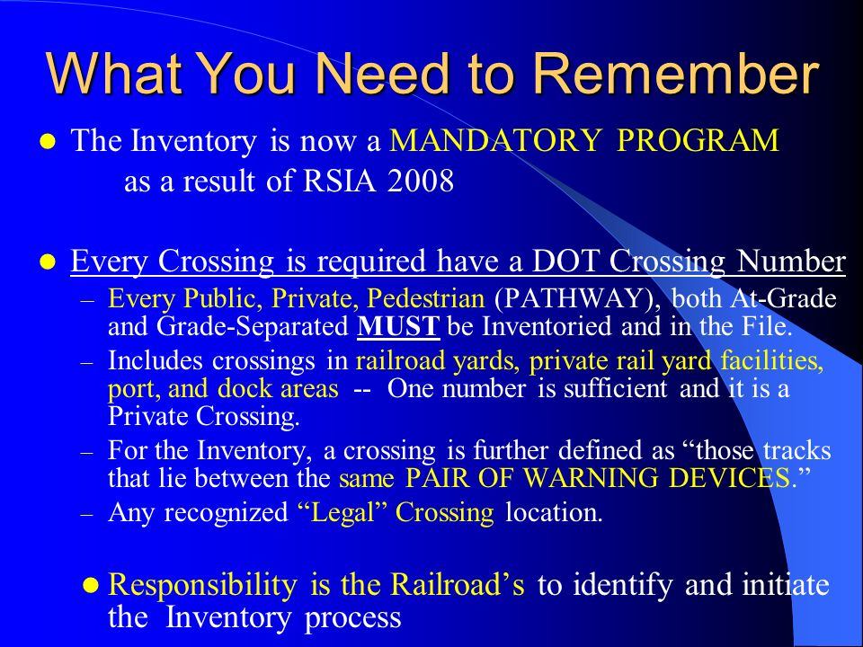 What You Need to Remember The Inventory is now a MANDATORY PROGRAM as a result of RSIA 2008 Every Crossing is required have a DOT Crossing Number – Every Public, Private, Pedestrian (PATHWAY), both At-Grade and Grade-Separated MUST be Inventoried and in the File.