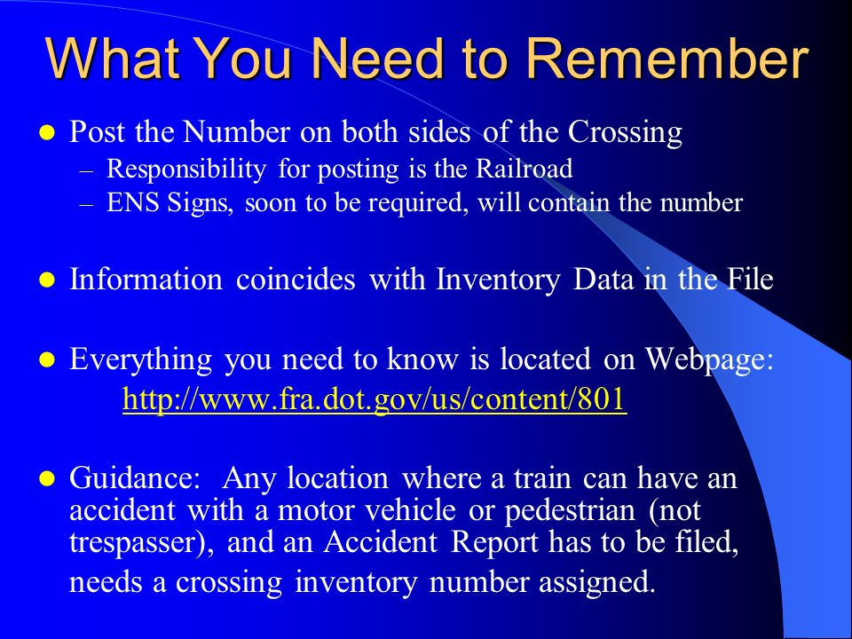 What You Need to Remember Post the Number on both sides of the Crossing – Responsibility for posting is the Railroad – ENS Signs, soon to be required, will contain the number Information coincides with Inventory Data in the File Everything you need to know is located on Webpage: http://www.fra.dot.gov/us/content/801 Guidance: Any location where a train can have an accident with a motor vehicle or pedestrian (not trespasser), and an Accident Report has to be filed, needs a crossing inventory number assigned.