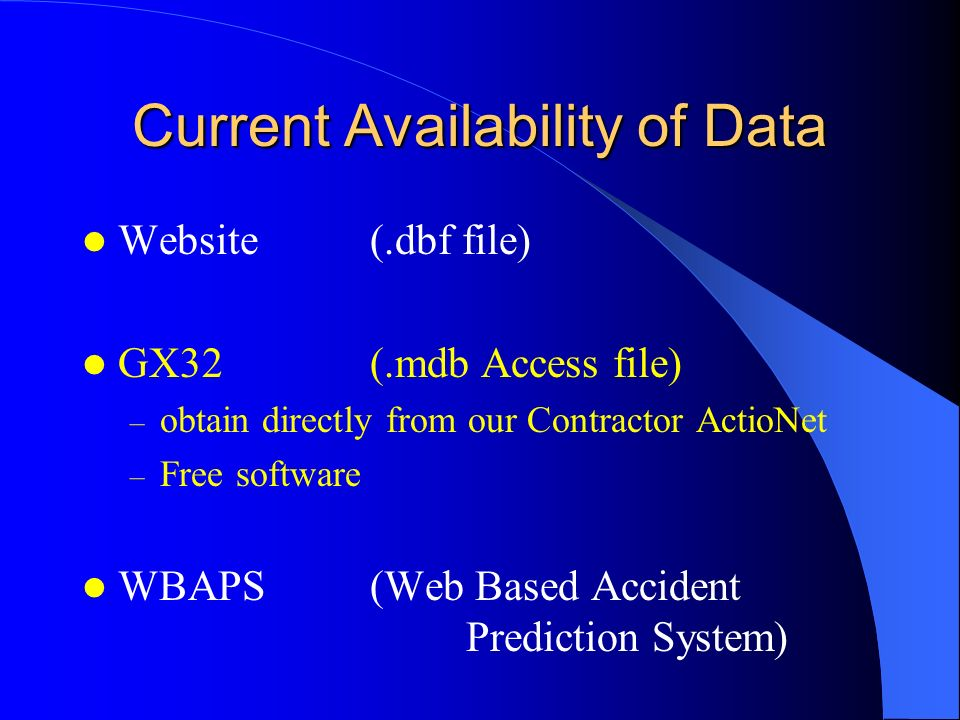Current Availability of Data Website(.dbf file) GX32(.mdb Access file) – obtain directly from our Contractor ActioNet – Free software WBAPS(Web Based Accident Prediction System)