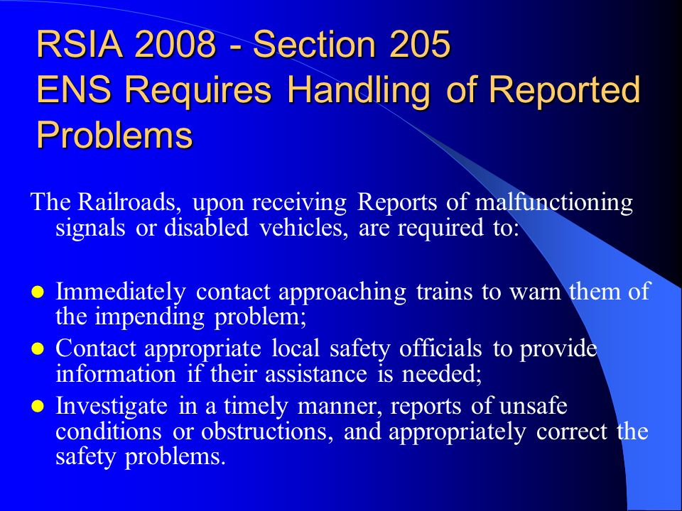 RSIA 2008 - Section 205 ENS Requires Handling of Reported Problems The Railroads, upon receiving Reports of malfunctioning signals or disabled vehicles, are required to: Immediately contact approaching trains to warn them of the impending problem; Contact appropriate local safety officials to provide information if their assistance is needed; Investigate in a timely manner, reports of unsafe conditions or obstructions, and appropriately correct the safety problems.