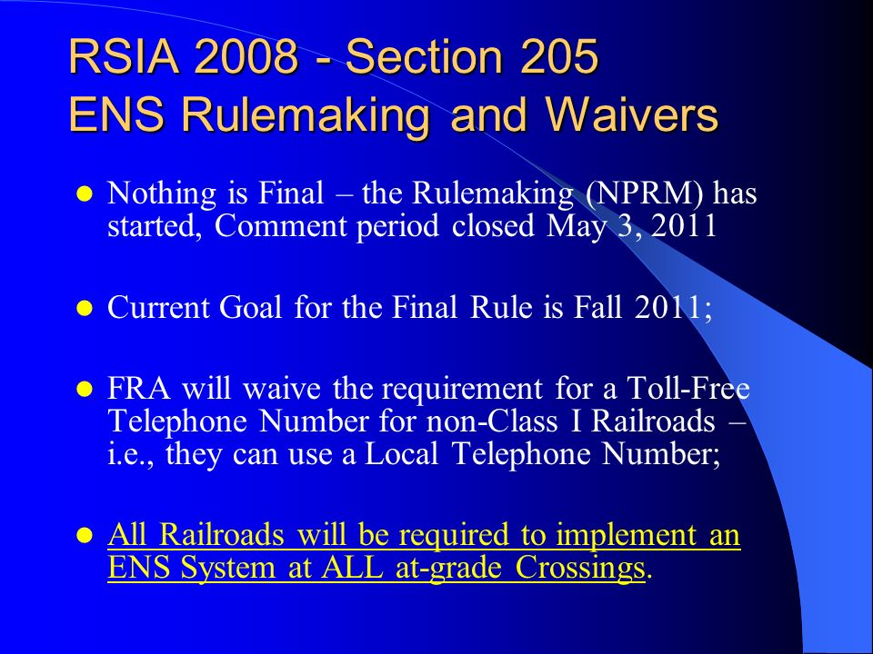 RSIA 2008 - Section 205 ENS Rulemaking and Waivers Nothing is Final – the Rulemaking (NPRM) has started, Comment period closed May 3, 2011 Current Goal for the Final Rule is Fall 2011; FRA will waive the requirement for a Toll-Free Telephone Number for non-Class I Railroads – i.e., they can use a Local Telephone Number; All Railroads will be required to implement an ENS System at ALL at-grade Crossings.