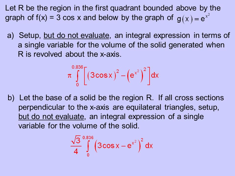 Let R be the region in the first quadrant bounded above by the graph of f(x) = 3 cos x and below by the graph of a)Setup, but do not evaluate, an inte