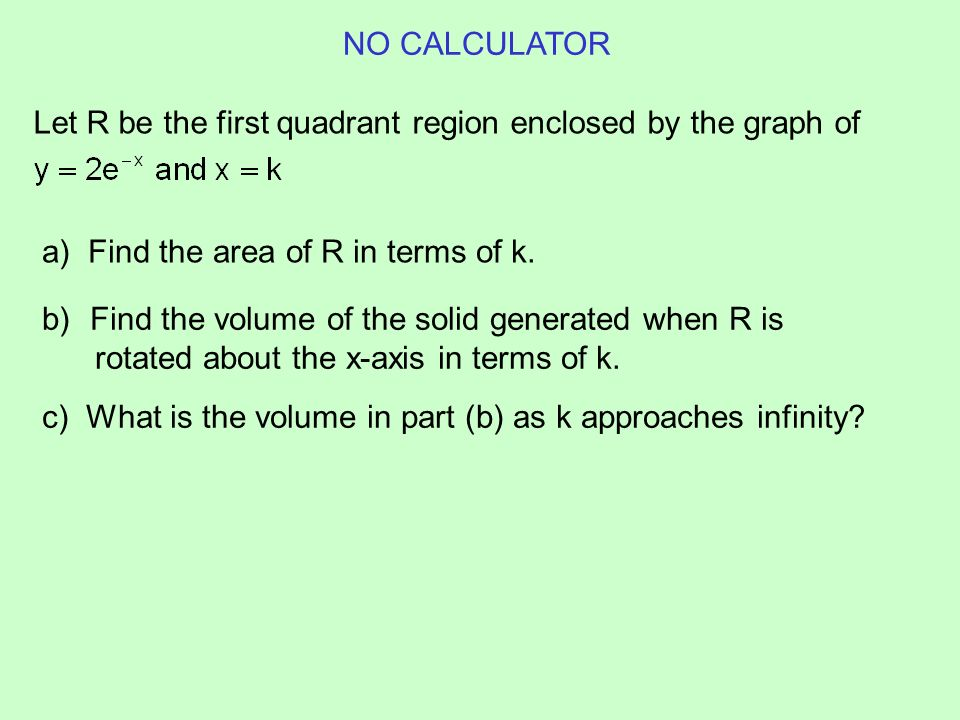 Let R be the first quadrant region enclosed by the graph of a) Find the area of R in terms of k. b)Find the volume of the solid generated when R is ro
