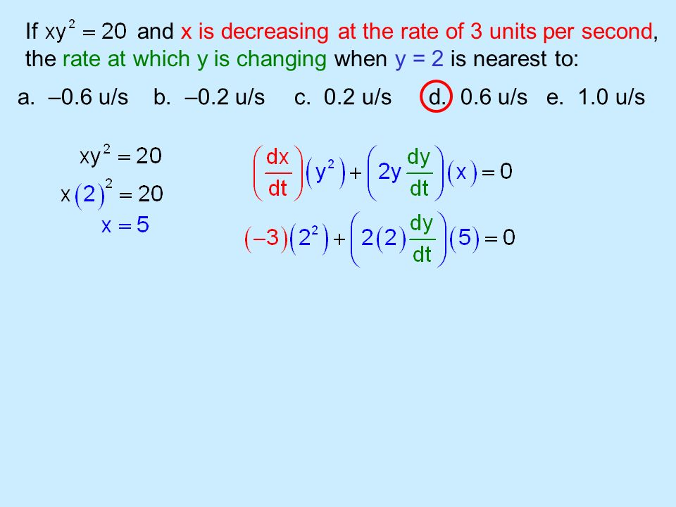 If and x is decreasing at the rate of 3 units per second, the rate at which y is changing when y = 2 is nearest to: a. –0.6 u/s b. –0.2 u/s c. 0.2 u/s