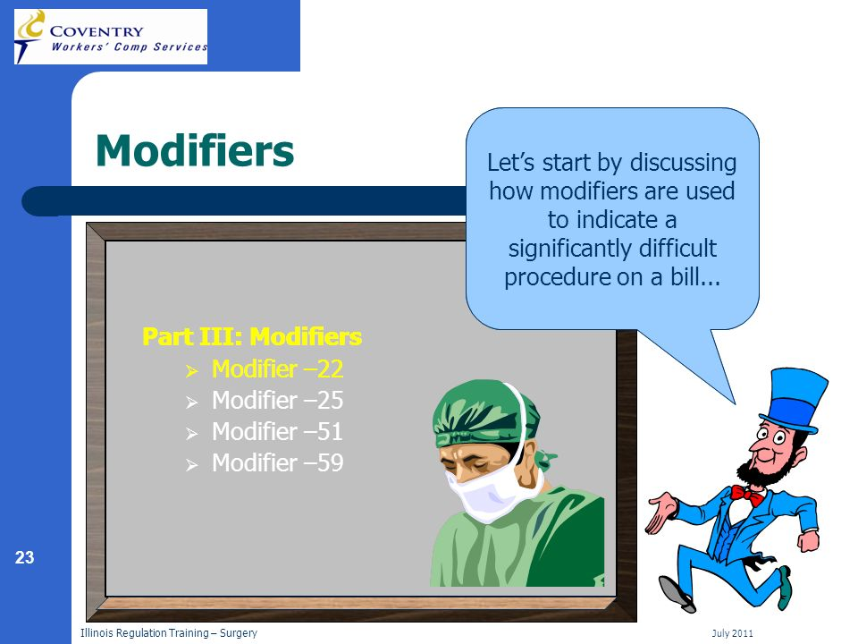 23 Illinois Regulation Training – Surgery July 2011 Modifiers Now that you understand how different types of surgical procedures are reimbursed, lets take a look at the different modifiers that providers may use on surgical bills.