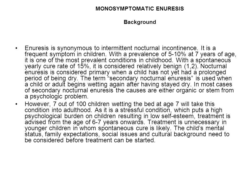 MONOSYMPTOMATIC ENURESIS Background Enuresis is synonymous to intermittent nocturnal incontinence. It is a frequent symptom in children. With a preval