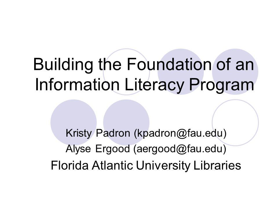 Building the Foundation of an Information Literacy Program Kristy Padron (kpadron@fau.edu) Alyse Ergood (aergood@fau.edu) Florida Atlantic University