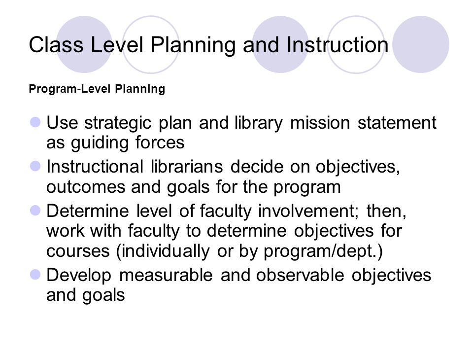 Class Level Planning and Instruction Use strategic plan and library mission statement as guiding forces Instructional librarians decide on objectives,