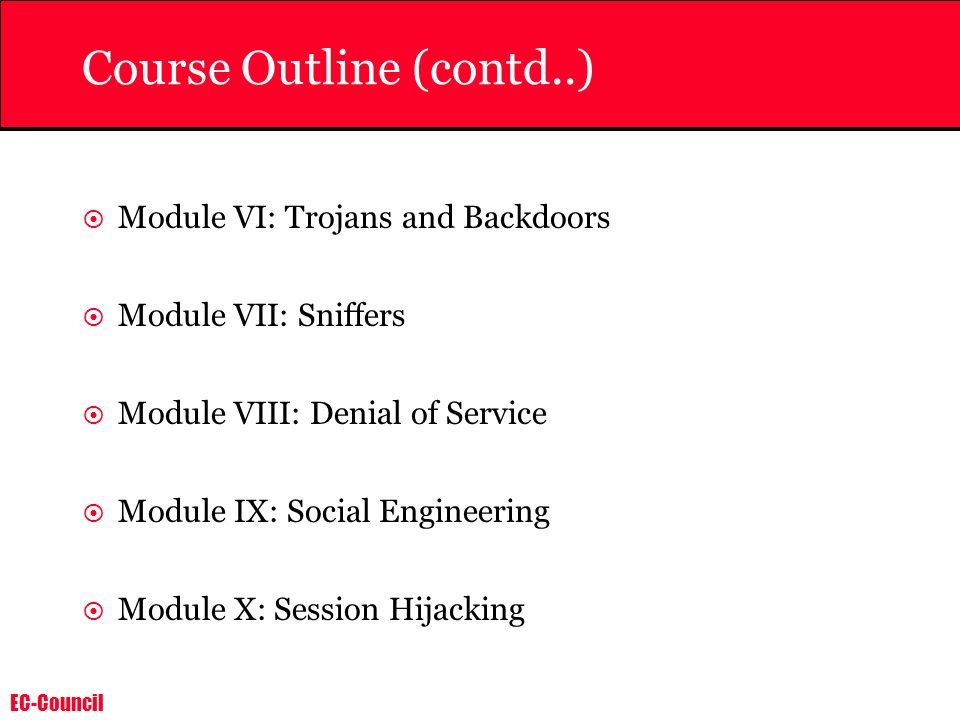 EC-Council Course Outline (contd..) Module VI: Trojans and Backdoors Module VII: Sniffers Module VIII: Denial of Service Module IX: Social Engineering