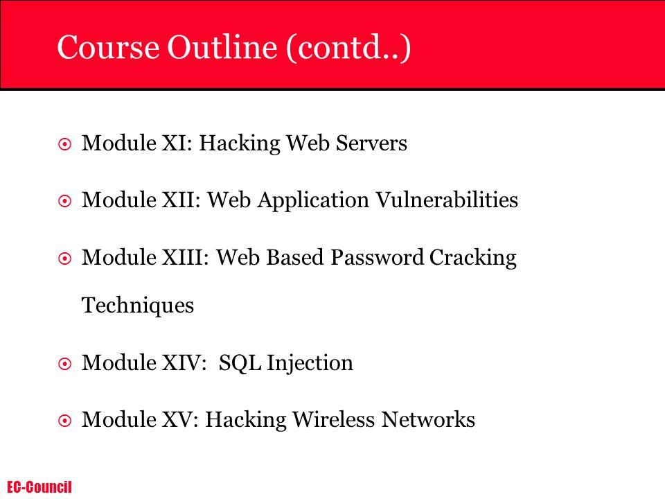 EC-Council Course Outline (contd..) Module XI: Hacking Web Servers Module XII: Web Application Vulnerabilities Module XIII: Web Based Password Cracking Techniques Module XIV: SQL Injection Module XV: Hacking Wireless Networks