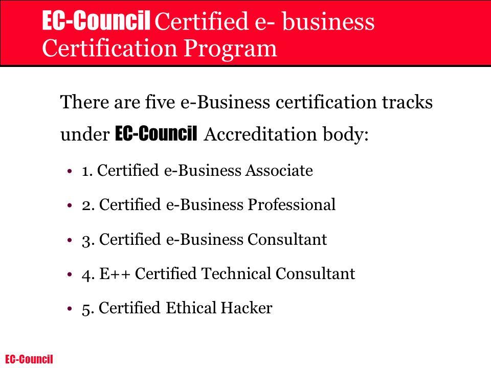 EC-Council EC-Council Certified e- business Certification Program There are five e-Business certification tracks under EC-Council Accreditation body: 1.