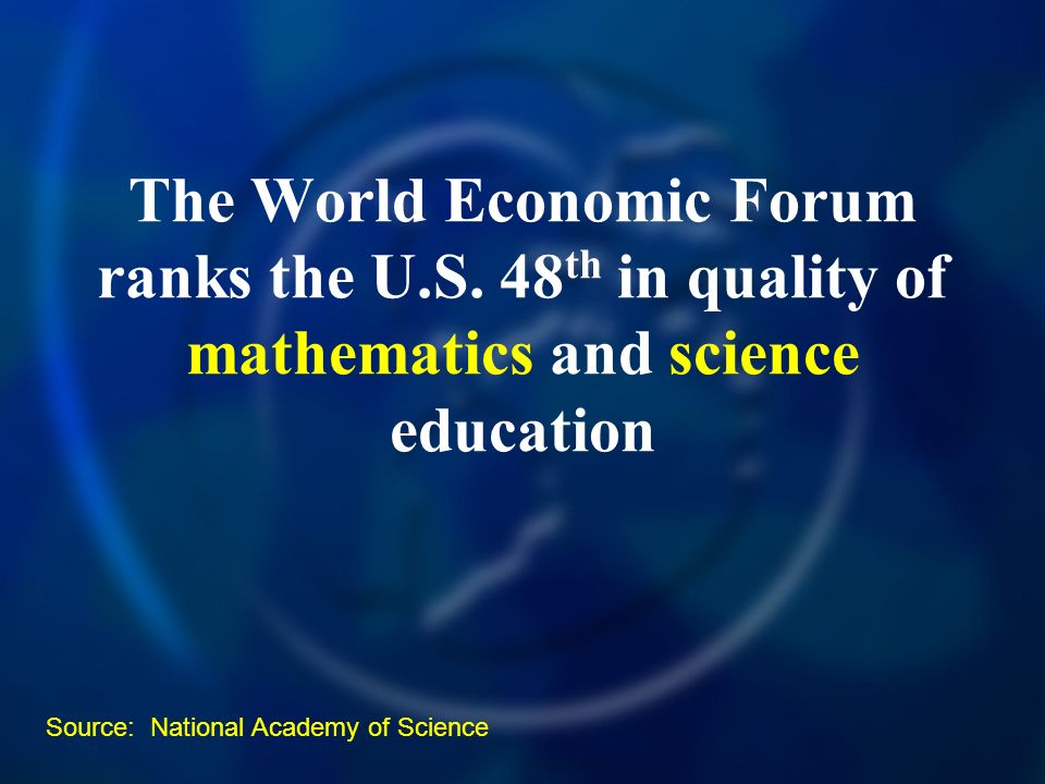 The World Economic Forum ranks the U.S. 48 th in quality of mathematics and science education Source: National Academy of Science