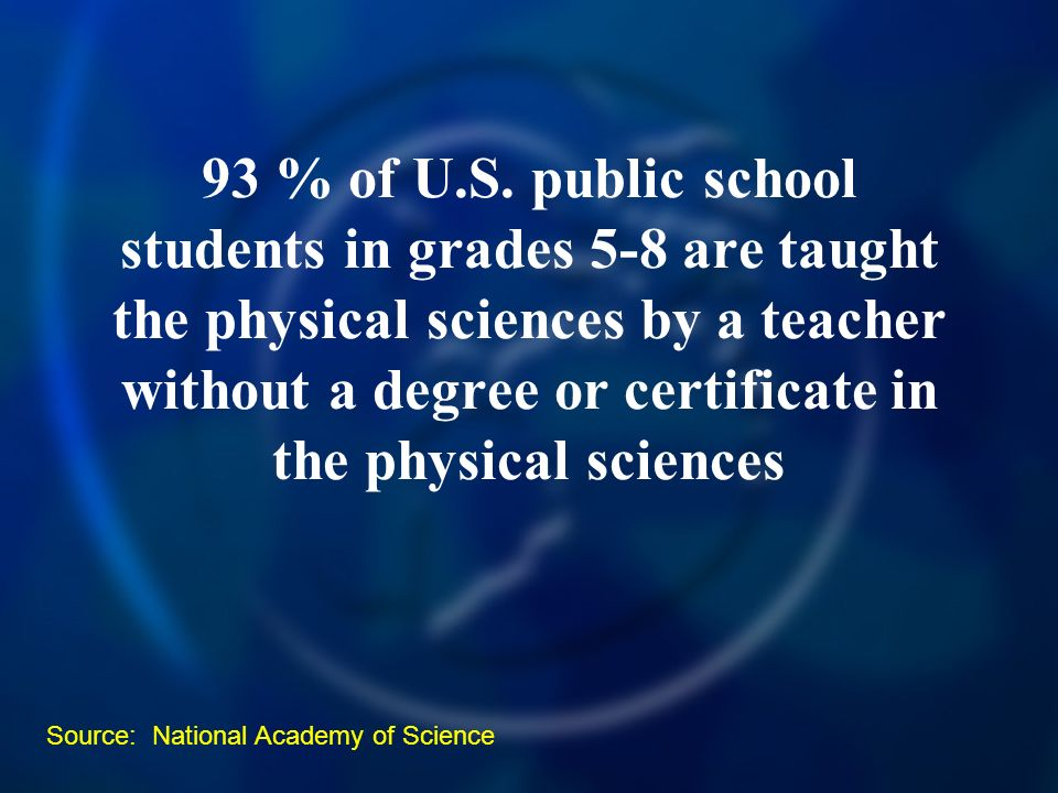 93 % of U.S. public school students in grades 5-8 are taught the physical sciences by a teacher without a degree or certificate in the physical scienc