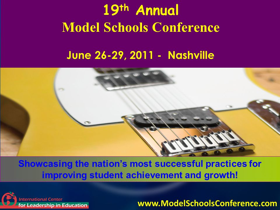 19 th Annual Model Schools Conference June 26-29, 2011 - Nashville Showcasing the nations most successful practices for improving student achievement and growth.