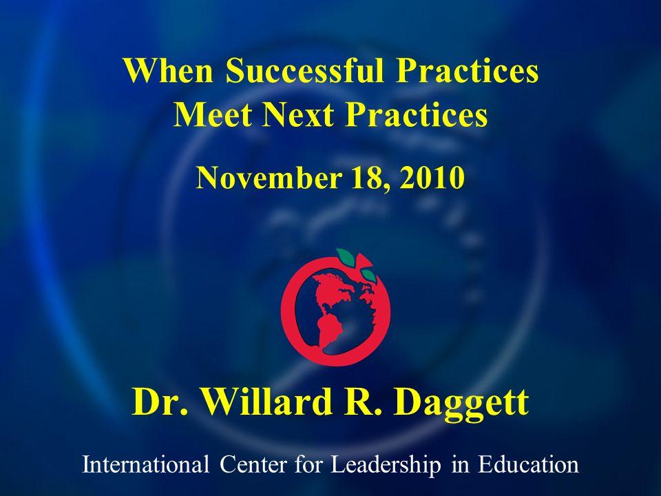International Center for Leadership in Education Dr. Willard R. Daggett When Successful Practices Meet Next Practices November 18, 2010