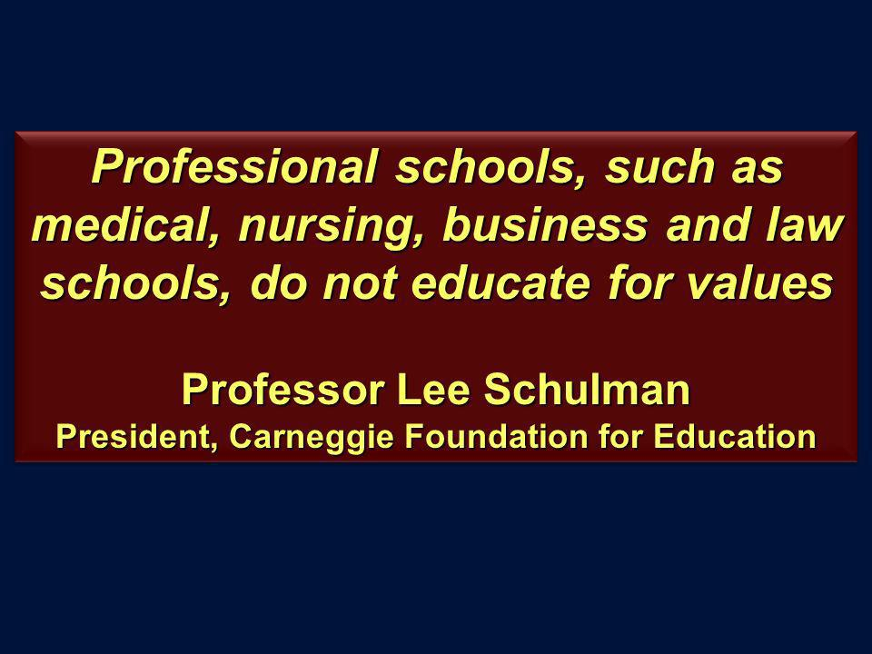 Professional schools, such as medical, nursing, business and law schools, do not educate for values Professor Lee Schulman President, Carneggie Foundation for Education