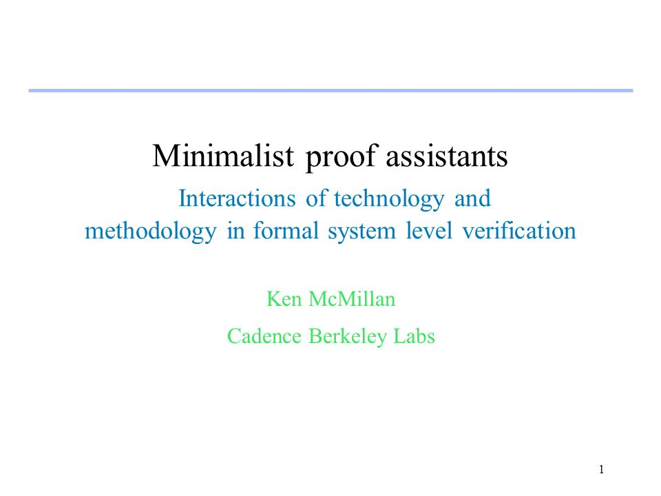 1 Minimalist proof assistants Interactions of technology and methodology in formal system level verification Ken McMillan Cadence Berkeley Labs