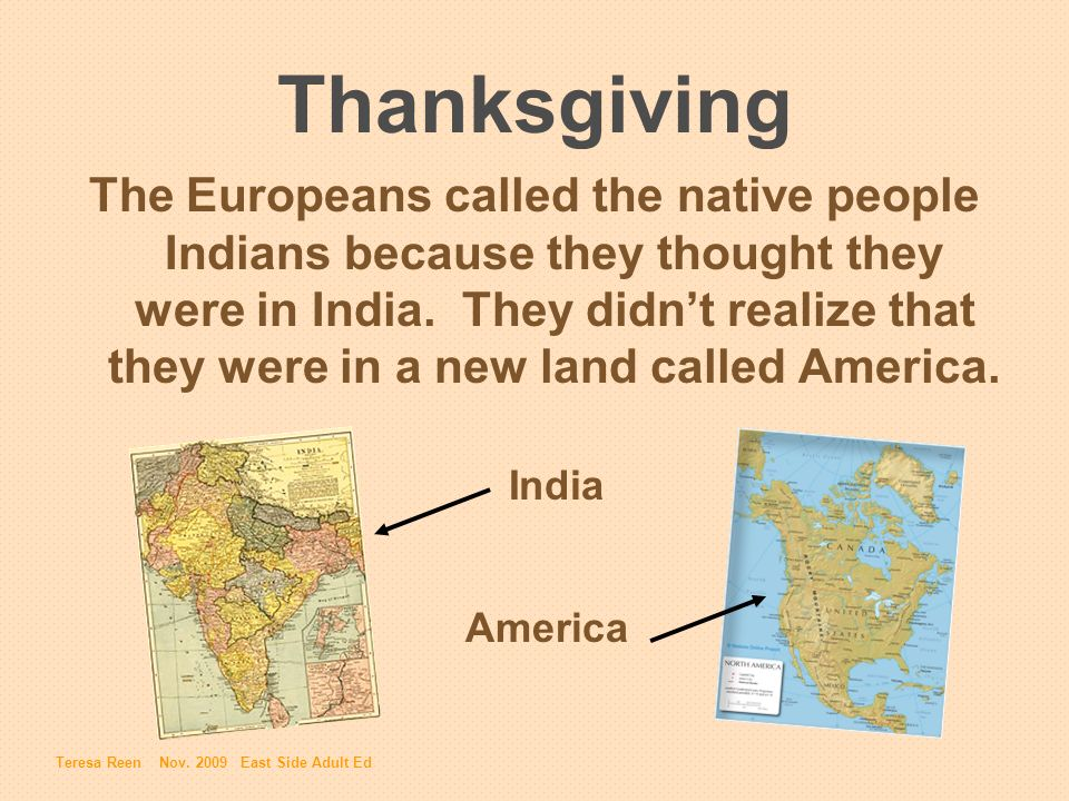 Thanksgiving The Europeans called the native people Indians because they thought they were in India. They didnt realize that they were in a new land c