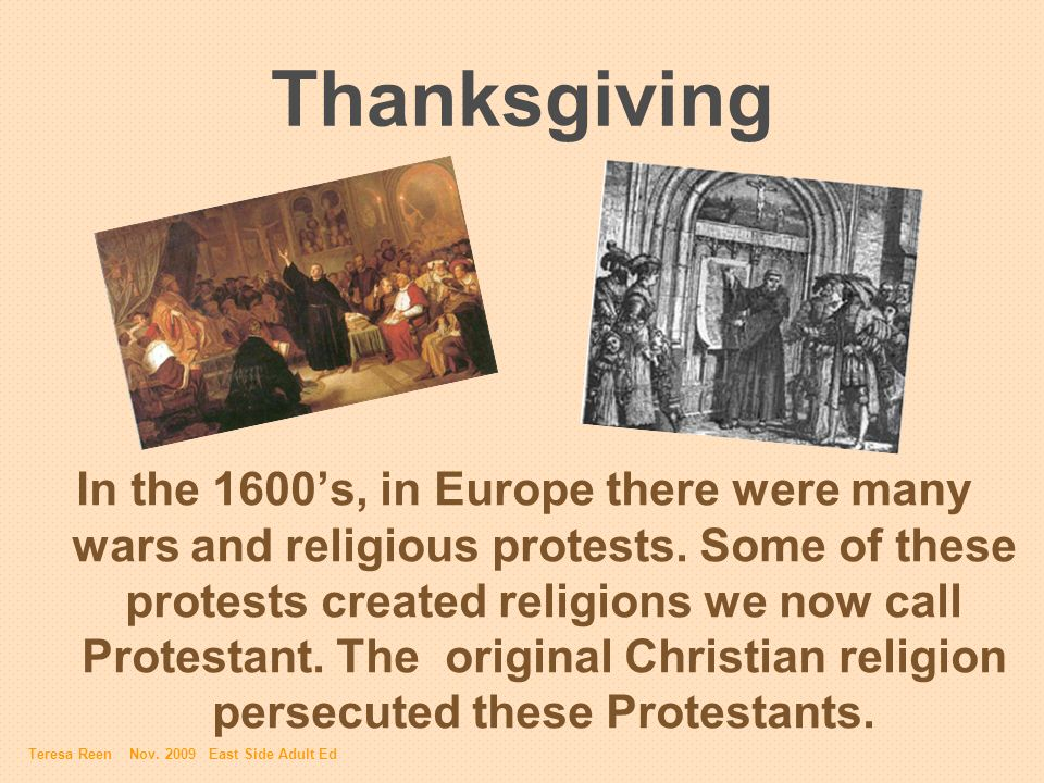 Thanksgiving In the 1600s, in Europe there were many wars and religious protests. Some of these protests created religions we now call Protestant. The