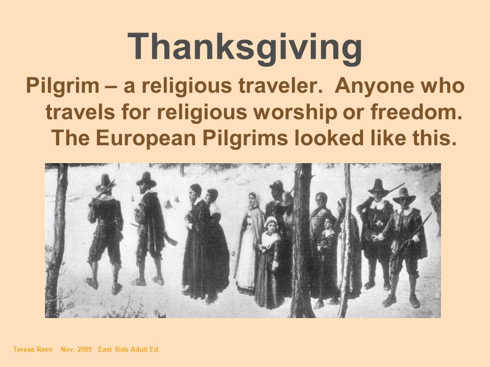 Thanksgiving Pilgrim – a religious traveler. Anyone who travels for religious worship or freedom. The European Pilgrims looked like this. Teresa Reen