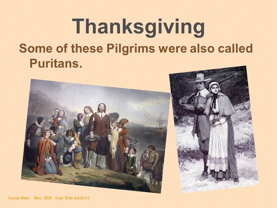 Thanksgiving Some of these Pilgrims were also called Puritans. Teresa Reen Nov. 2009 East Side Adult Ed