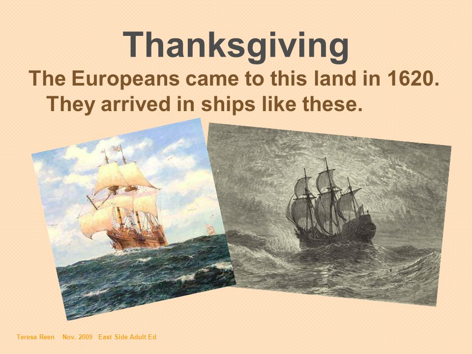 Thanksgiving The Europeans came to this land in 1620. They arrived in ships like these. Teresa Reen Nov. 2009 East Side Adult Ed