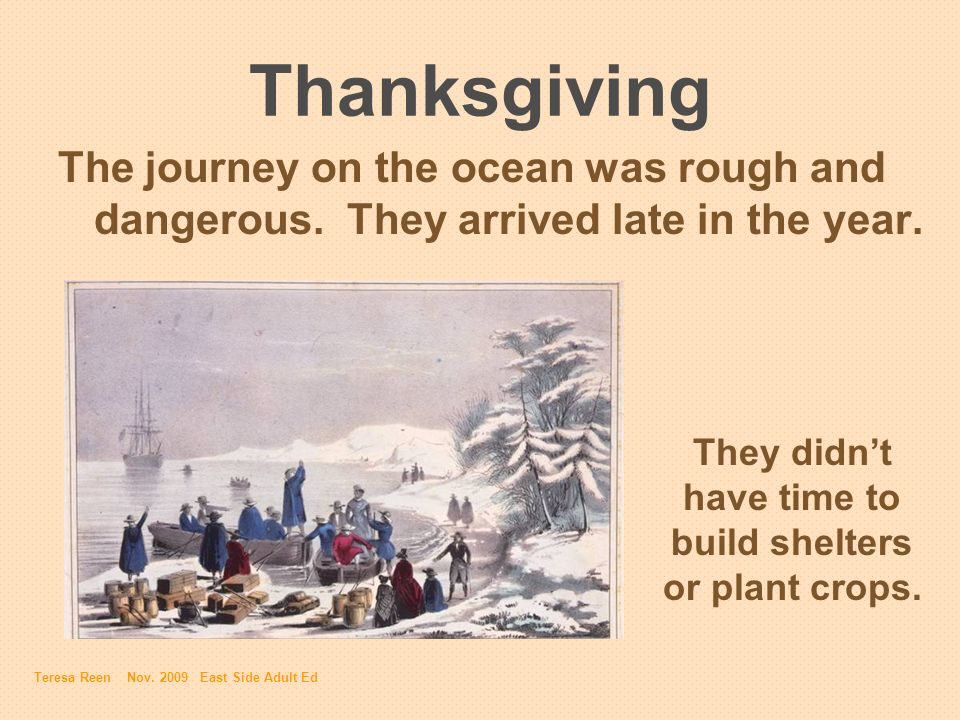 Thanksgiving The journey on the ocean was rough and dangerous. They arrived late in the year. They didnt have time to build shelters or plant crops. T