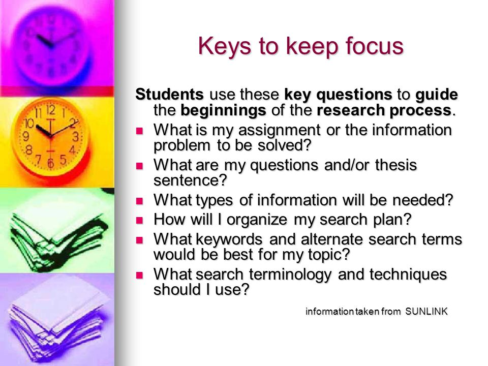 Keys to keep focus Students use these key questions to guide the beginnings of the research process. What is my assignment or the information problem