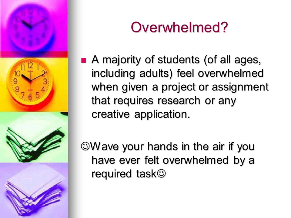 Overwhelmed? A majority of students (of all ages, including adults) feel overwhelmed when given a project or assignment that requires research or any